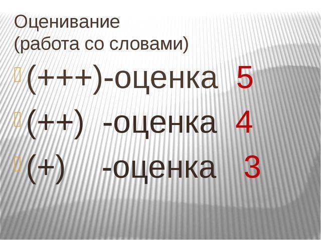 Оценивание (работа со словами) (+++)-оценка 5 (++) -оценка 4 (+) -оценка 3
