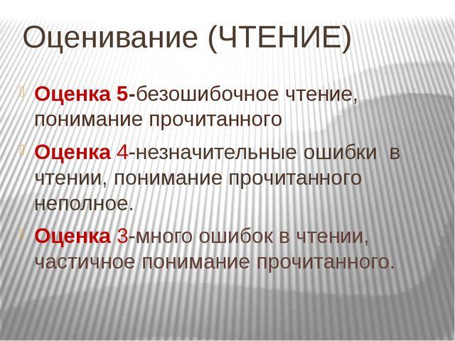 Оценивание (ЧТЕНИЕ) Оценка 5-безошибочное чтение, понимание прочитанного Оцен...