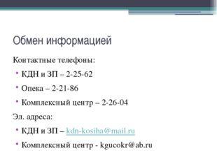 Обмен информацией Контактные телефоны: КДН и ЗП – 2-25-62 Опека – 2-21-86 Ком
