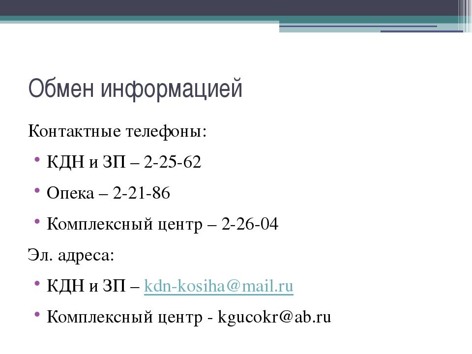 Обмен информацией Контактные телефоны: КДН и ЗП – 2-25-62 Опека – 2-21-86 Ком...