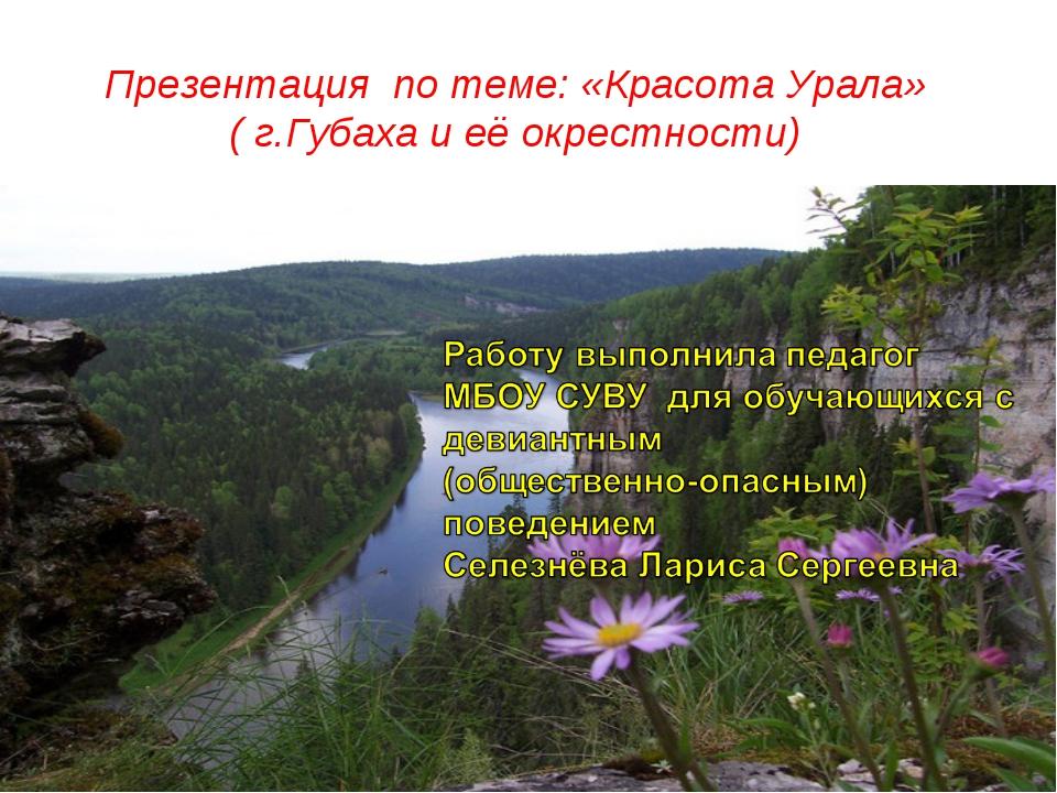Презентация по теме: «Красота Урала» ( г.Губаха и её окрестности)
