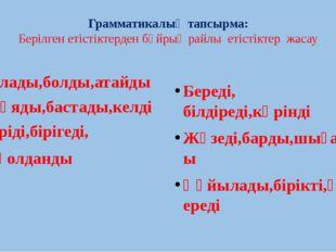 Грамматикалық тапсырма: Берілген етістіктерден бұйрық райлы етістіктер жасау