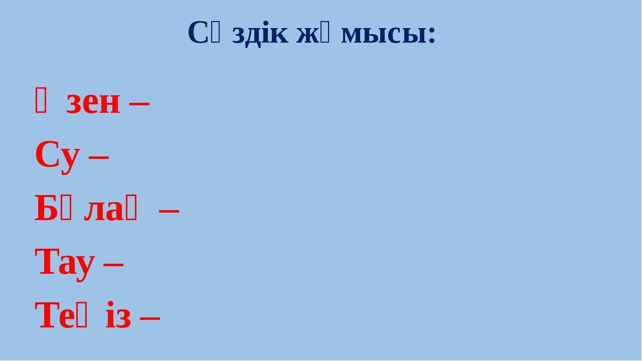 Өзен – Су – Бұлақ – Тау – Теңіз – Сөздік жұмысы: