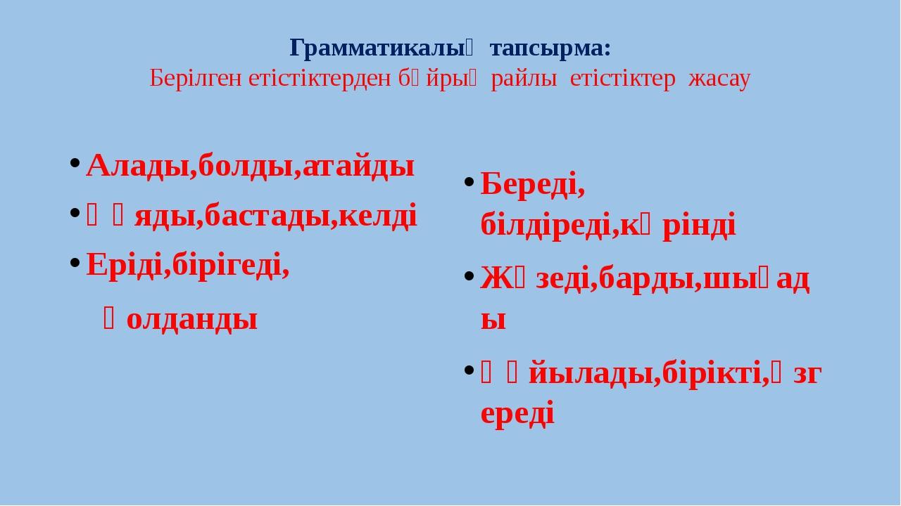 Грамматикалық тапсырма: Берілген етістіктерден бұйрық райлы етістіктер жасау...