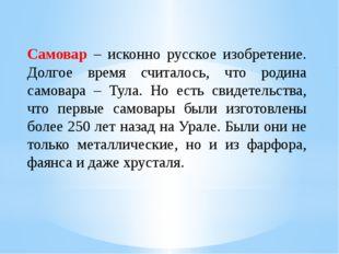 Самовар – исконно русское изобретение. Долгое время считалось, что родина сам