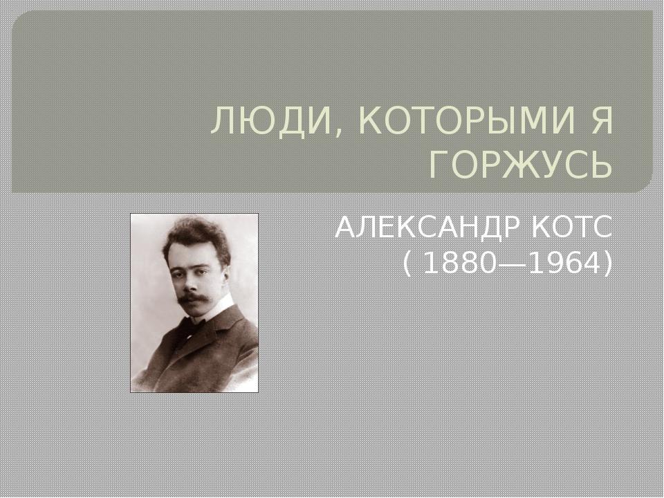 ЛЮДИ, КОТОРЫМИ Я ГОРЖУСЬ АЛЕКСАНДР КОТС (1880—1964)