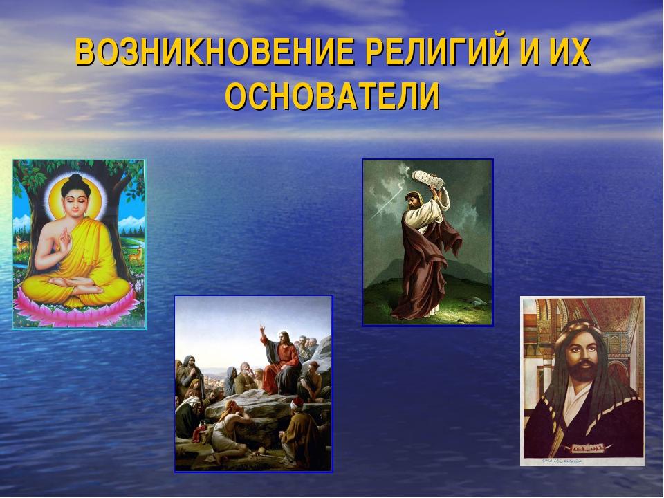 ВОЗНИКНОВЕНИЕ РЕЛИГИЙ И ИХ ОСНОВАТЕЛИ