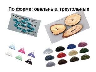По форме: овальные, треугольные