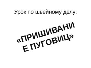 Урок по швейному делу: «ПРИШИВАНИЕ ПУГОВИЦ»
