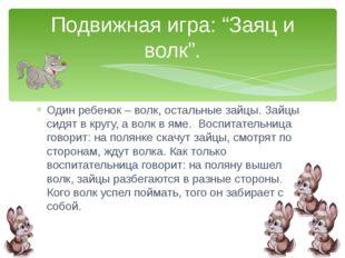 Один ребенок – волк, остальные зайцы. Зайцы сидят в кругу, а волк в яме. Восп