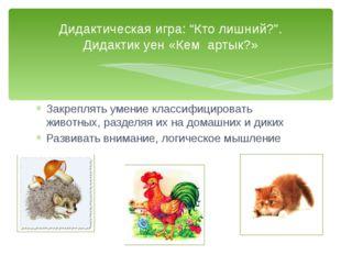 Закреплять умение классифицировать животных, разделяя их на домашних и диких
