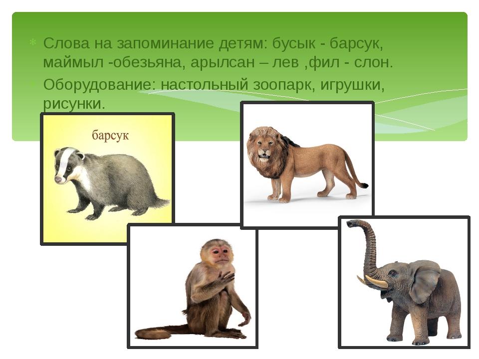 Слова на запоминание детям: бусык - барсук, маймыл -обезьяна, арылсан – лев ,...