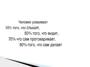 Человек усваивает 10% того, что слышит, 50% того, что видит, 70% что сам про