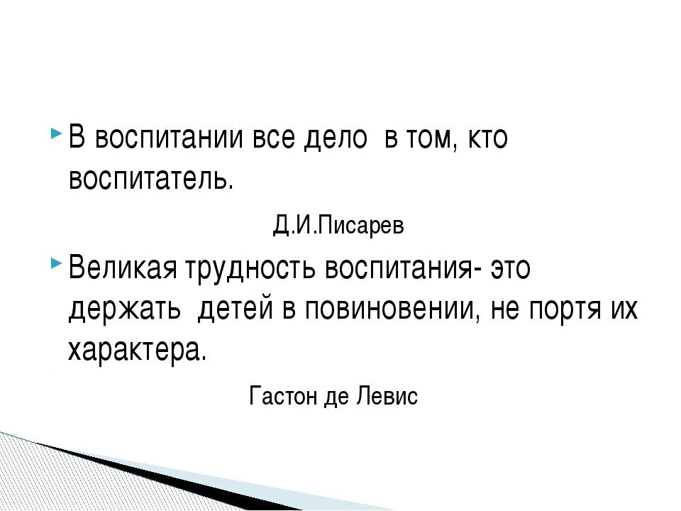 В воспитании все дело в том, кто воспитатель. Д.И.Писарев Великая трудность в...