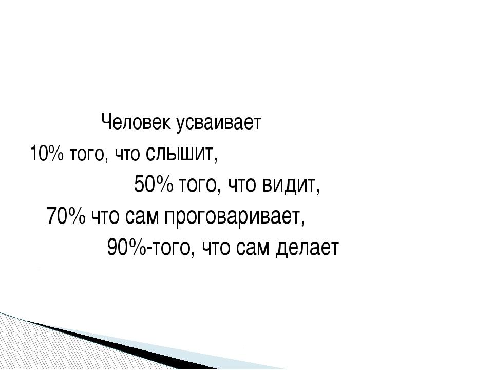 Человек усваивает 10% того, что слышит, 50% того, что видит, 70% что сам про...