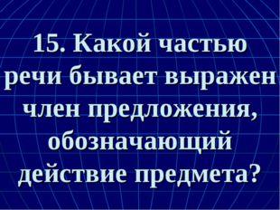 15. Какой частью речи бывает выражен член предложения, обозначающий действие