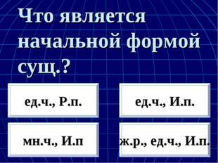 Что является начальной формой сущ.? мн.ч., И.п ж.р., ед.ч., И.п. ед.ч., Р.п.