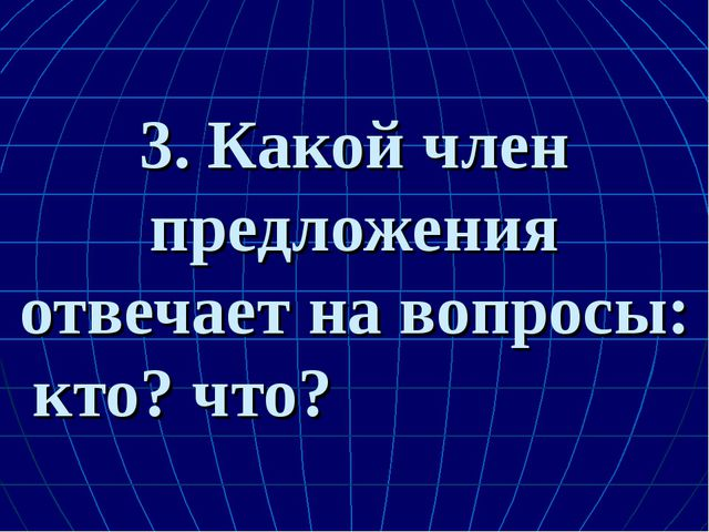 3. Какой член предложения отвечает на вопросы: кто? что?