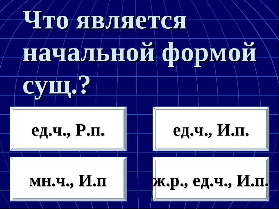 Что является начальной формой сущ.? мн.ч., И.п ж.р., ед.ч., И.п. ед.ч., Р.п....
