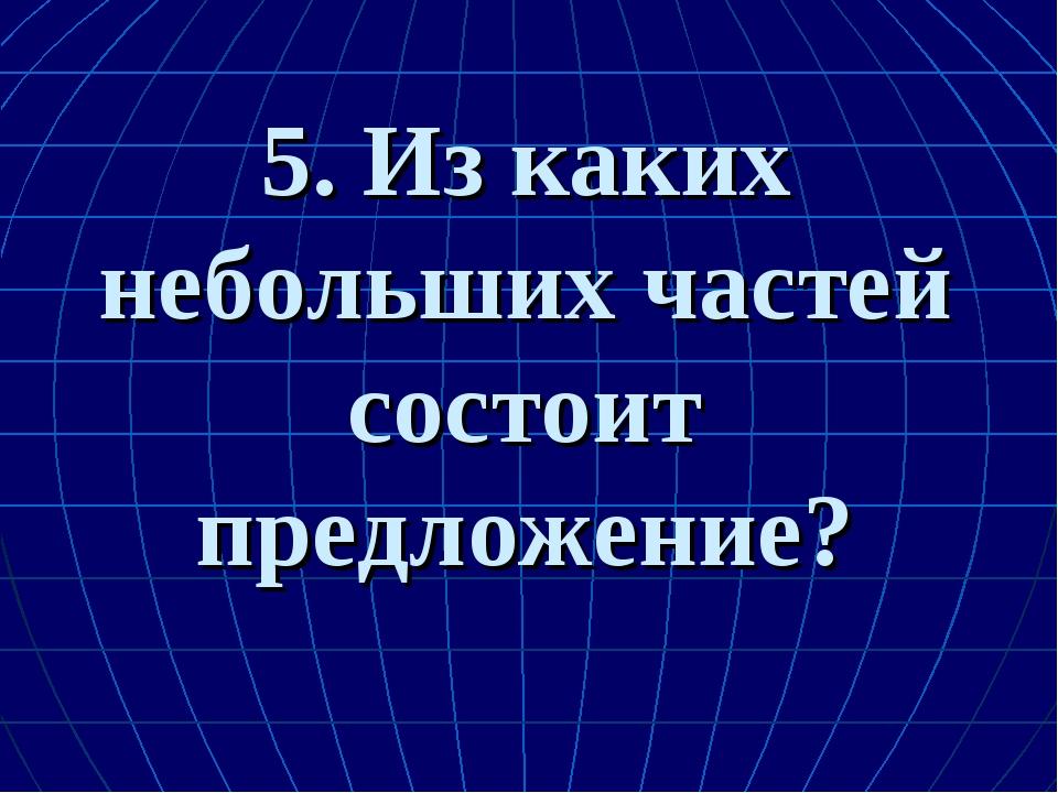 5. Из каких небольших частей состоит предложение?
