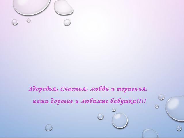 Здоровья, Счастья, любви и терпения, наши дорогие и любимые бабушки!!!!