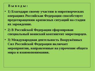 В ы в о д ы : 1) Благодаря своему участию в миротворческих операциях Российс