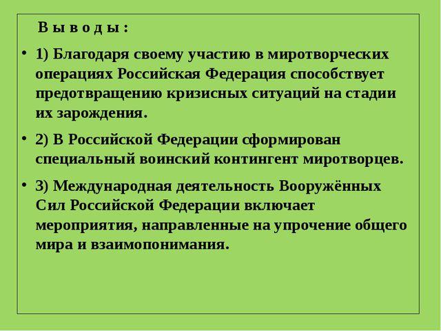 В ы в о д ы : 1) Благодаря своему участию в миротворческих операциях Российс...