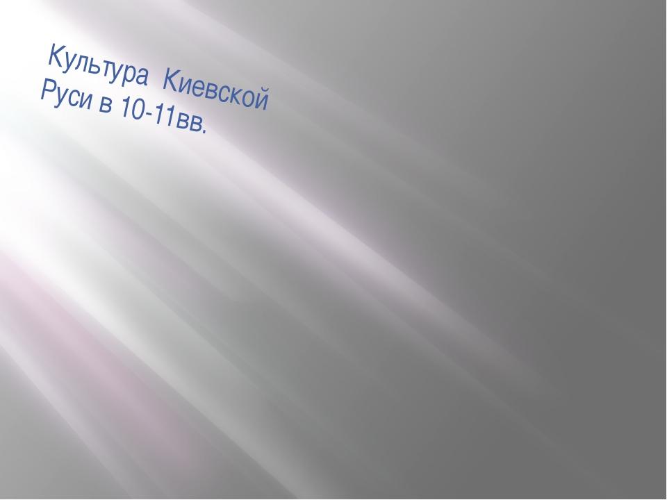 Культура Киевской Руси в 10-11вв.
