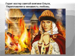 Горит костер святой княгини Ольги, Переплавляя в ненависть любовь.