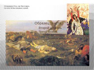 Оплакивала Русь, как Ярославна, На поле битвы канувших мужей.