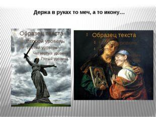Держа в руках то меч, а то икону…