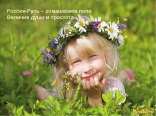 Россия-Русь – ромашковое поле. Величие души и простота.