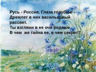 Русь - Россия. Глаза голубые – Дремлет в них васильковый рассвет. Ты взгляни