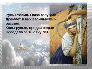 Русь-Россия. Глаза голубые – Дремлет в них васильковый рассвет. Косы русые,