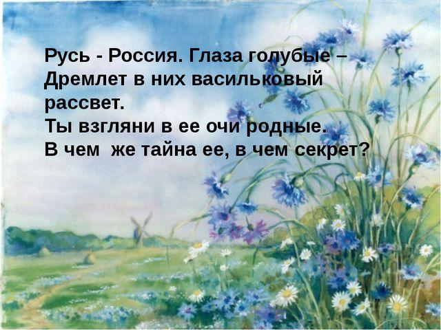 Русь - Россия. Глаза голубые – Дремлет в них васильковый рассвет. Ты взгляни...