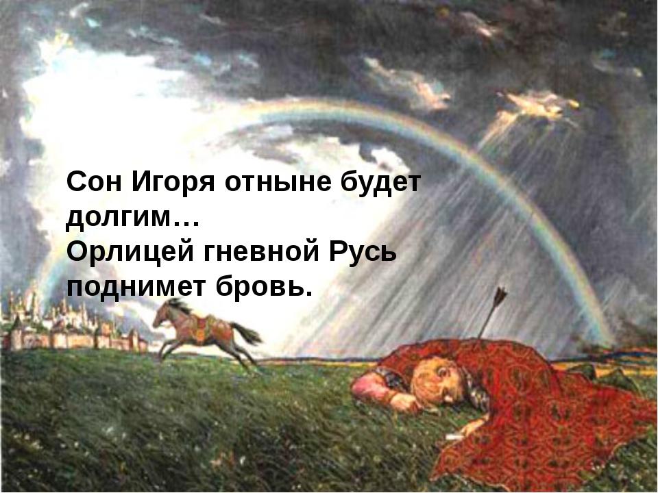 Сон Игоря отныне будет долгим… Орлицей гневной Русь поднимет бровь.