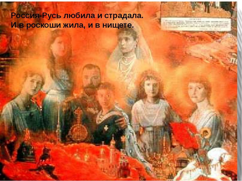 Россия-Русь любила и страдала. И в роскоши жила, и в нищете.