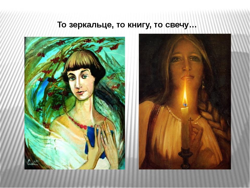 То зеркальце, то книгу, то свечу…