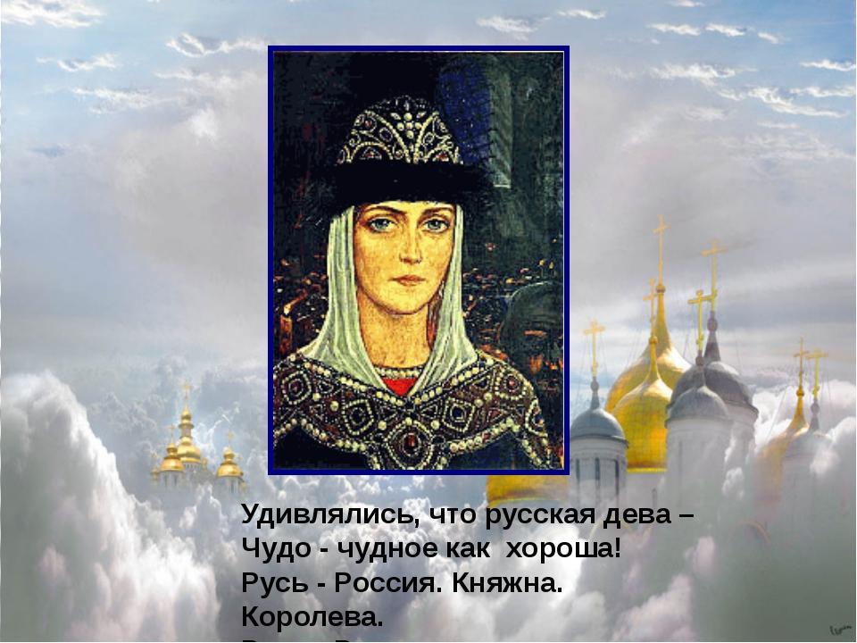 Удивлялись, что русская дева – Чудо - чудное как хороша! Русь - Россия. Княж...