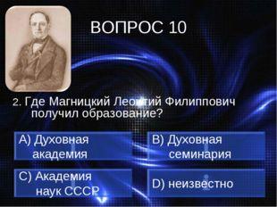 ВОПРОС 10 2. Где Магницкий Леонтий Филиппович получил образование? Духовная а