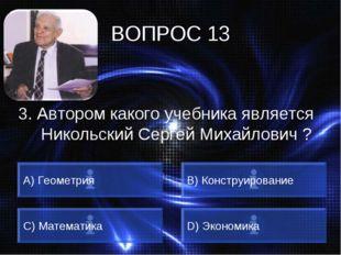 ВОПРОС 13 3. Автором какого учебника является Никольский Сергей Михайлович ?