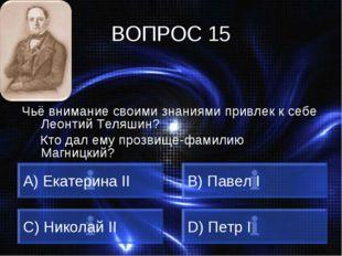 ВОПРОС 15 Чьё внимание своими знаниями привлек к себе Леонтий Теляшин? Кто да