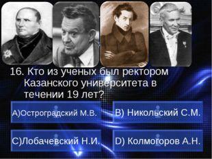 ВОПРОС 16. Кто из ученых был ректором Казанского университета в течении 19 ле