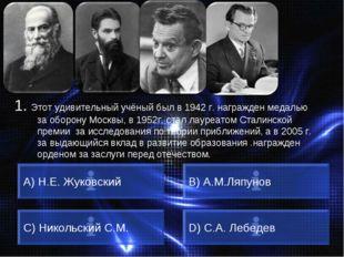 ВОПРОС A) Н.Е. Жуковский B) А.М.Ляпунов C) Никольский С.М. D) С.А. Лебедев 1.