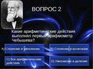 ВОПРОС 2 Какие арифметические действия выполнял первый арифмометр Чебышева? А