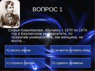 ВОПРОС 1 Софья Ковалевская, обучаясь с 1870 по 1874 год в Берлинском универси