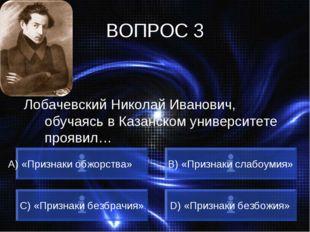 ВОПРОС 3 Лобачевский Николай Иванович, обучаясь в Казанском университете проя