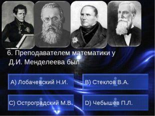 ВОПРОС 6. Преподавателем математики у Д.И. Менделеева был A) Лобачевский Н.И.