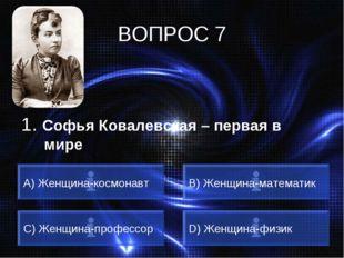 ВОПРОС 7 1. Софья Ковалевская – первая в мире A) Женщина-космонавт B) Женщина