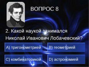 ВОПРОС 8 2. Какой наукой занимался Николай Иванович Лобачевский? A) тригономе